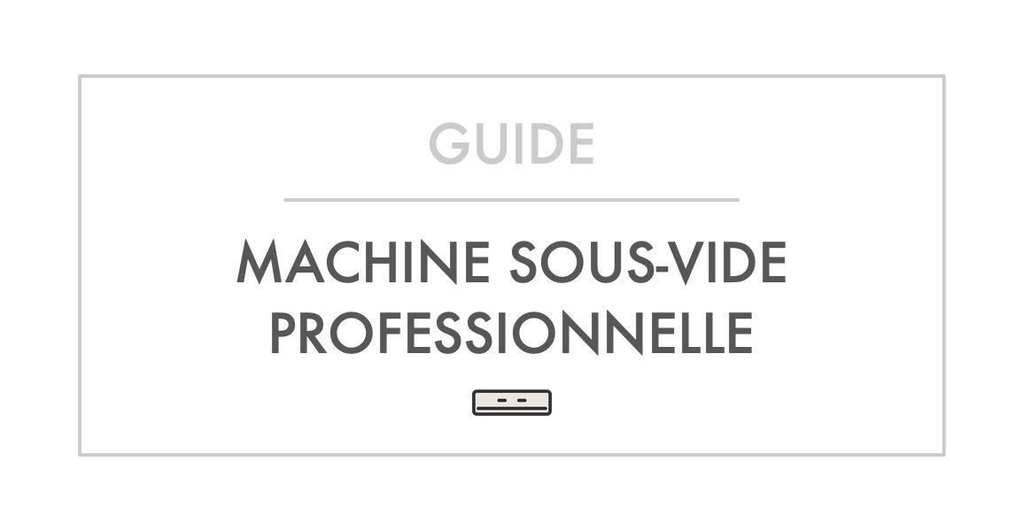 Guide et Comparatif Machine Sous-Vide Professionnelle