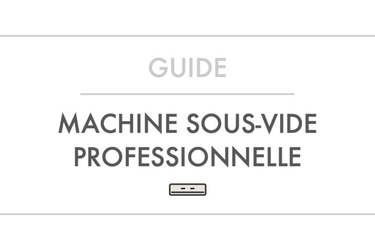 Guide et Comparatif Machine Sous-Vide Professionnelle